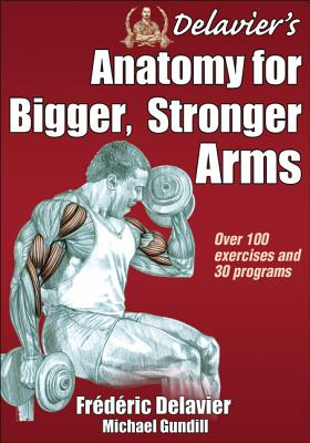 Delavier's Anatomy for Bigger, Stronger Arms By Delavier, Frederic/ Gundill, Michael